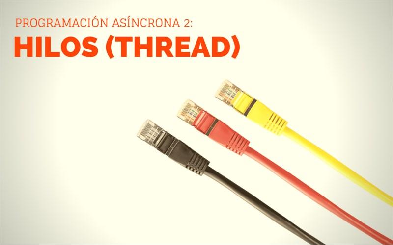 Programación Asíncrona 2 - Hilos (Thread)